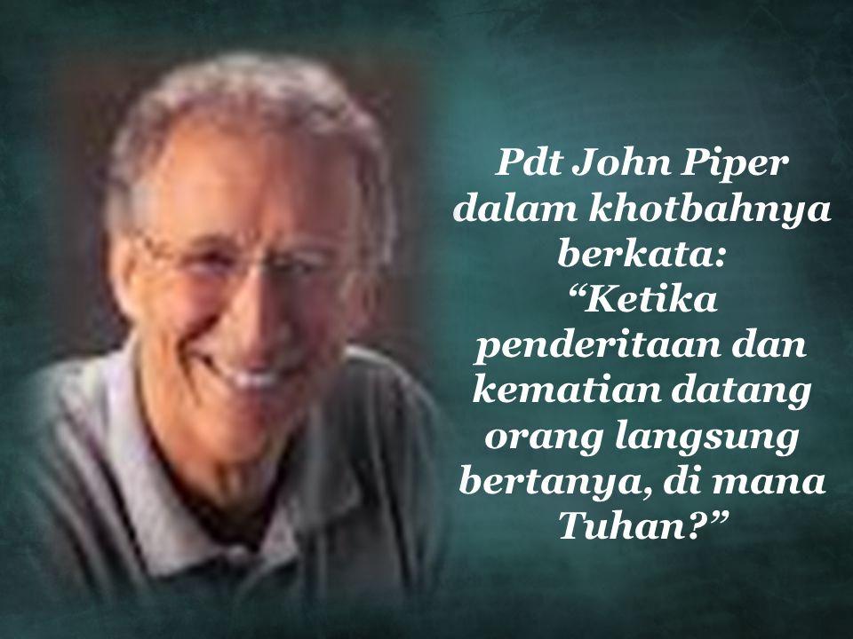 Pdt John Piper dalam khotbahnya berkata: Ketika penderitaan dan kematian datang orang langsung bertanya, di mana Tuhan