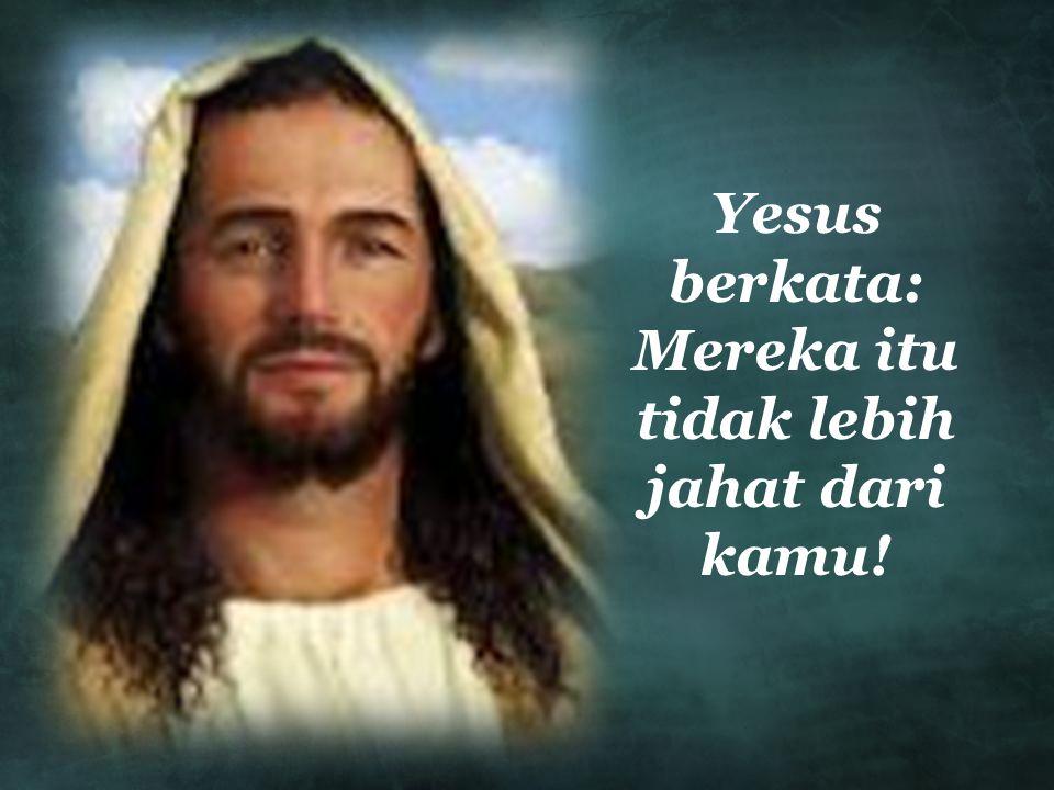 Yesus berkata: Mereka itu tidak lebih jahat dari kamu!