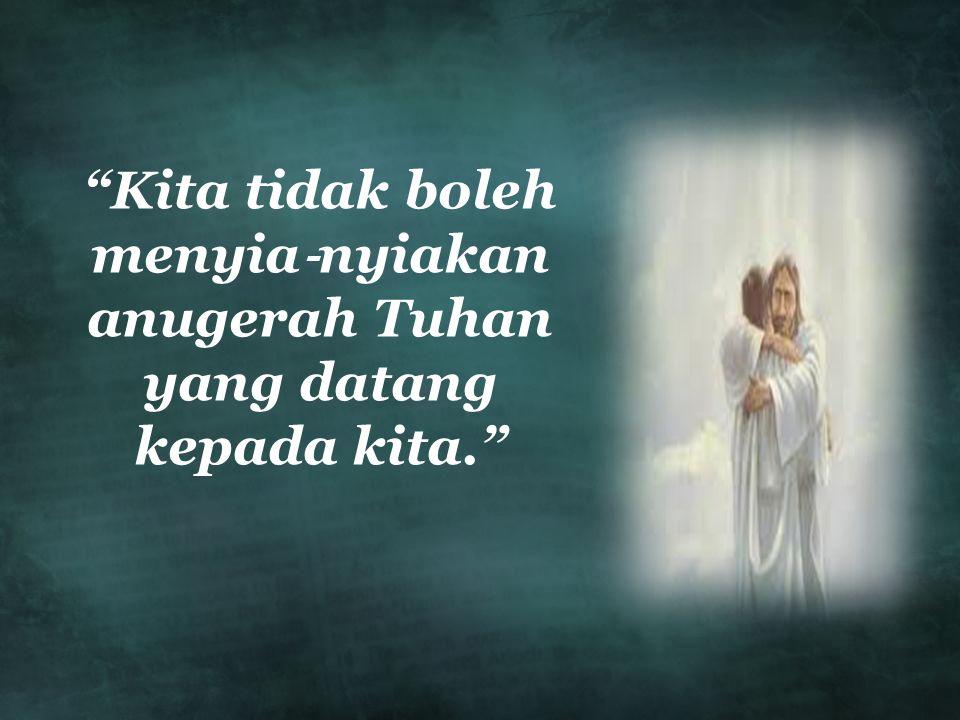 Kita tidak boleh menyia‐nyiakan anugerah Tuhan yang datang kepada kita.