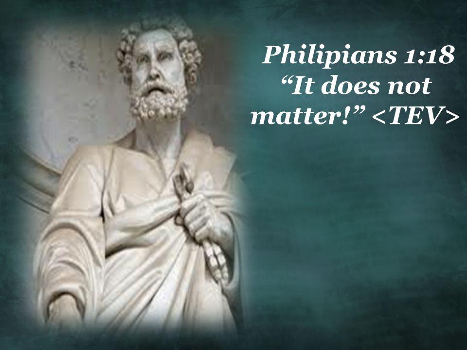 Philipians 1:18 It does not matter! <TEV>