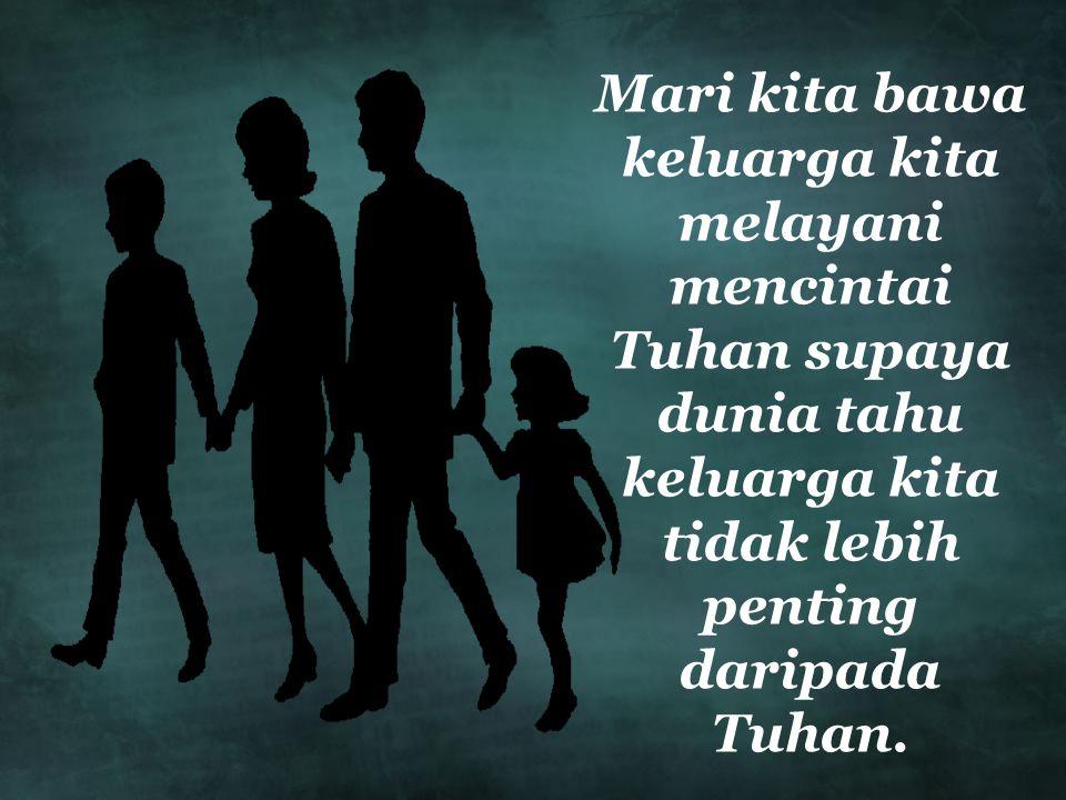 Mari kita bawa keluarga kita melayani mencintai Tuhan supaya dunia tahu keluarga kita tidak lebih penting daripada Tuhan.