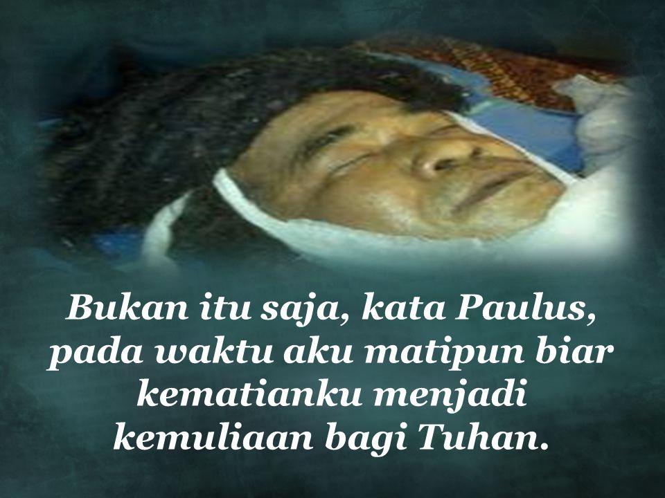 Bukan itu saja, kata Paulus, pada waktu aku matipun biar kematianku menjadi kemuliaan bagi Tuhan.