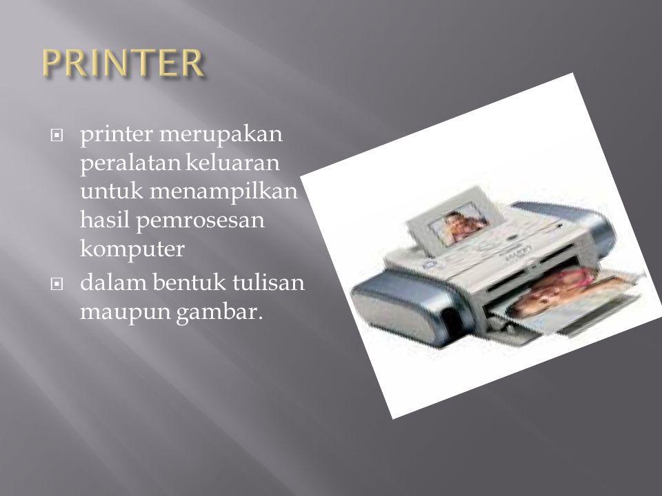 PRINTER printer merupakan peralatan keluaran untuk menampilkan hasil pemrosesan komputer.