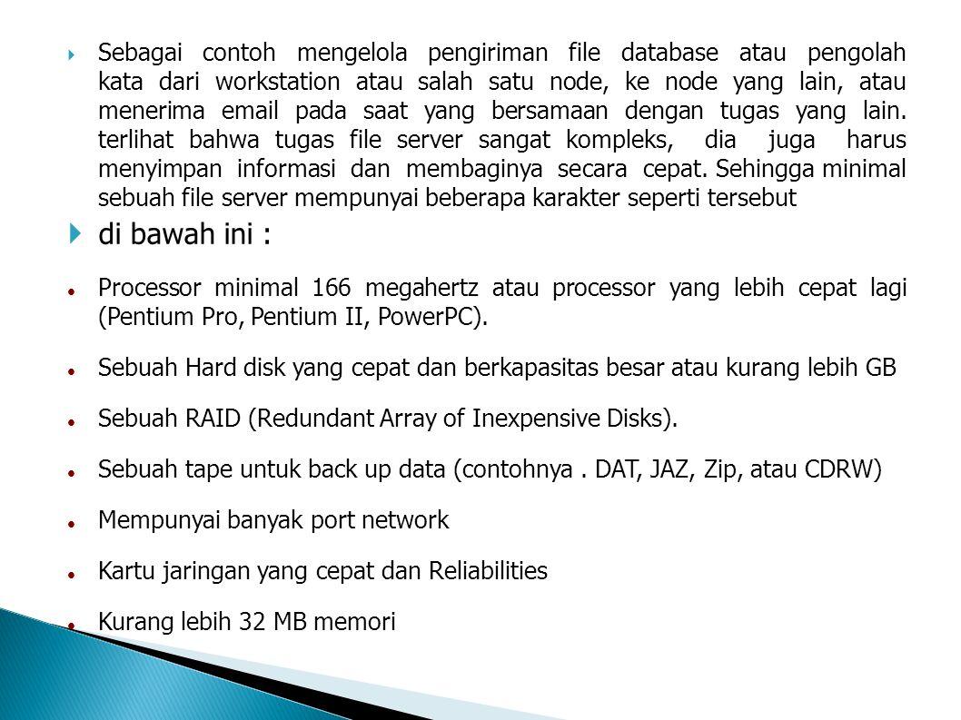 Sebagai contoh mengelola pengiriman file database atau pengolah kata dari workstation atau salah satu node, ke node yang lain, atau menerima email pada saat yang bersamaan dengan tugas yang lain. terlihat bahwa tugas file server sangat kompleks, dia juga harus menyimpan informasi dan membaginya secara cepat. Sehingga minimal sebuah file server mempunyai beberapa karakter seperti tersebut
