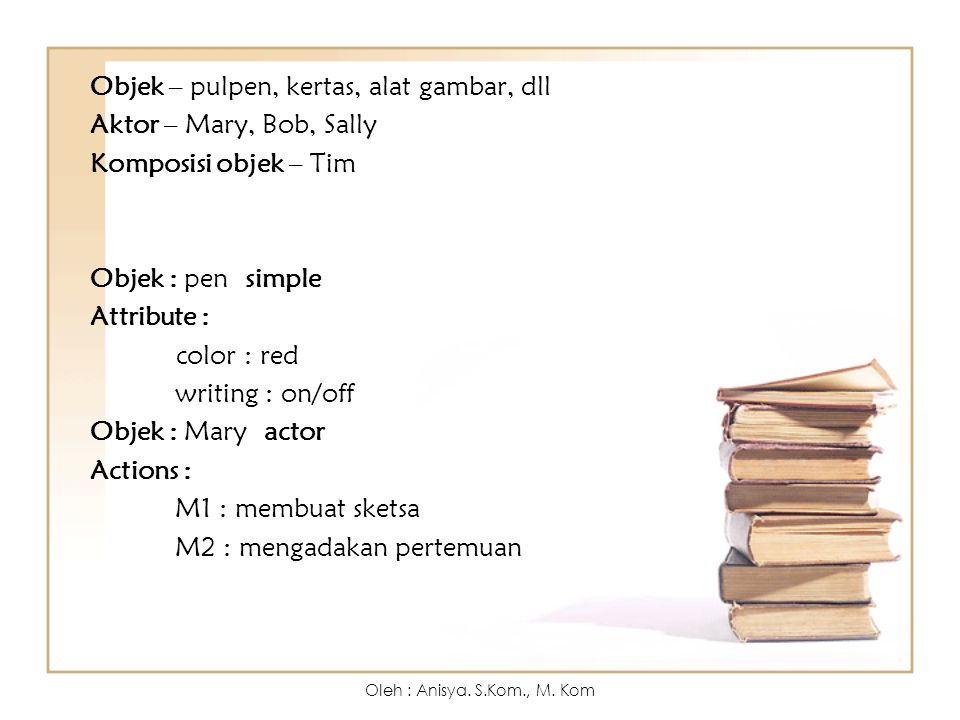 Objek – pulpen, kertas, alat gambar, dll Aktor – Mary, Bob, Sally Komposisi objek – Tim Objek : pen simple Attribute : color : red writing : on/off Objek : Mary actor Actions : M1 : membuat sketsa M2 : mengadakan pertemuan
