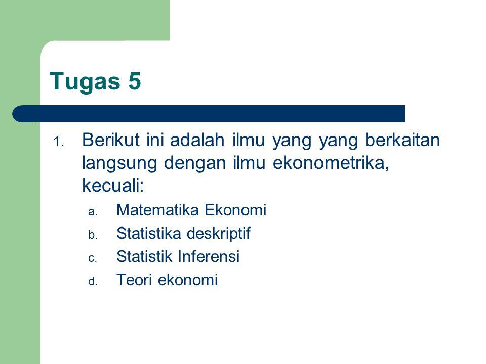 Tugas 5 Berikut ini adalah ilmu yang yang berkaitan langsung dengan ilmu ekonometrika, kecuali: Matematika Ekonomi.