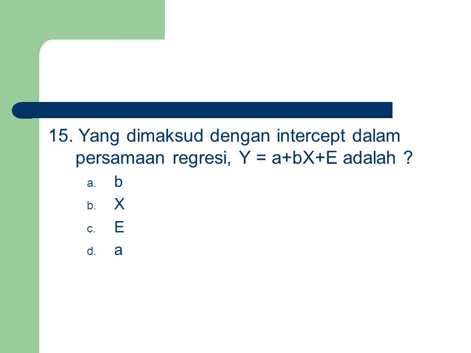 15. Yang dimaksud dengan intercept dalam persamaan regresi, Y = a+bX+E adalah