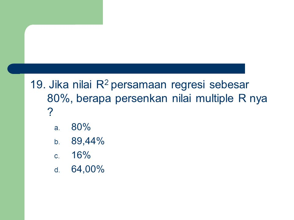 19. Jika nilai R2 persamaan regresi sebesar 80%, berapa persenkan nilai multiple R nya