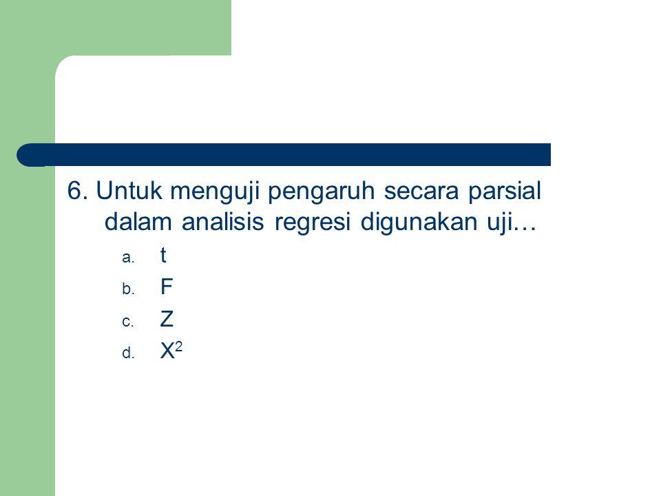 6. Untuk menguji pengaruh secara parsial dalam analisis regresi digunakan uji…
