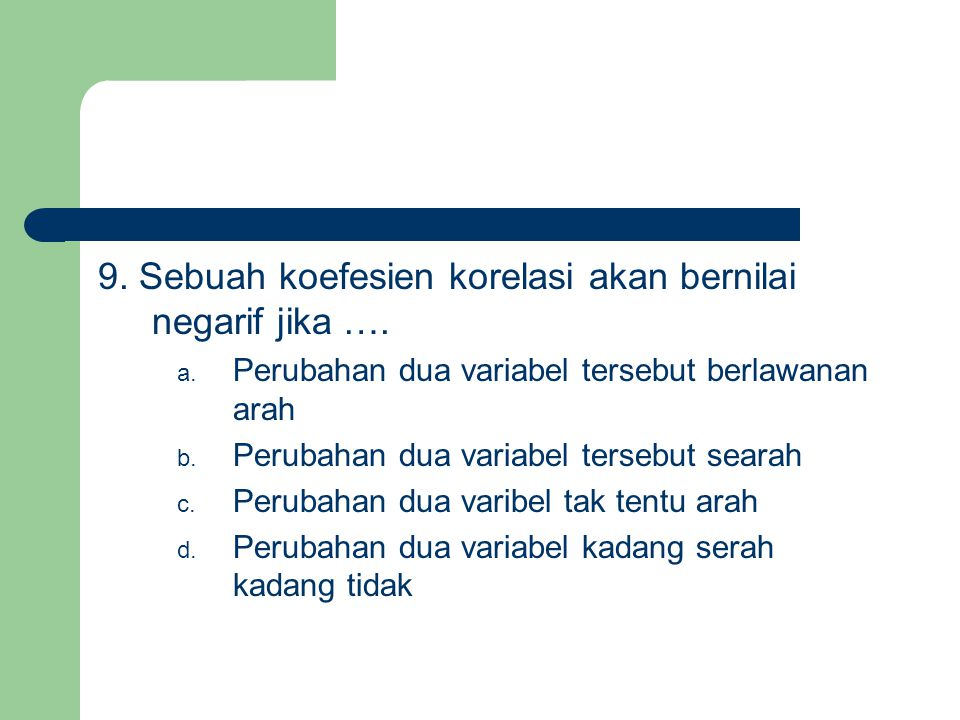 9. Sebuah koefesien korelasi akan bernilai negarif jika ….