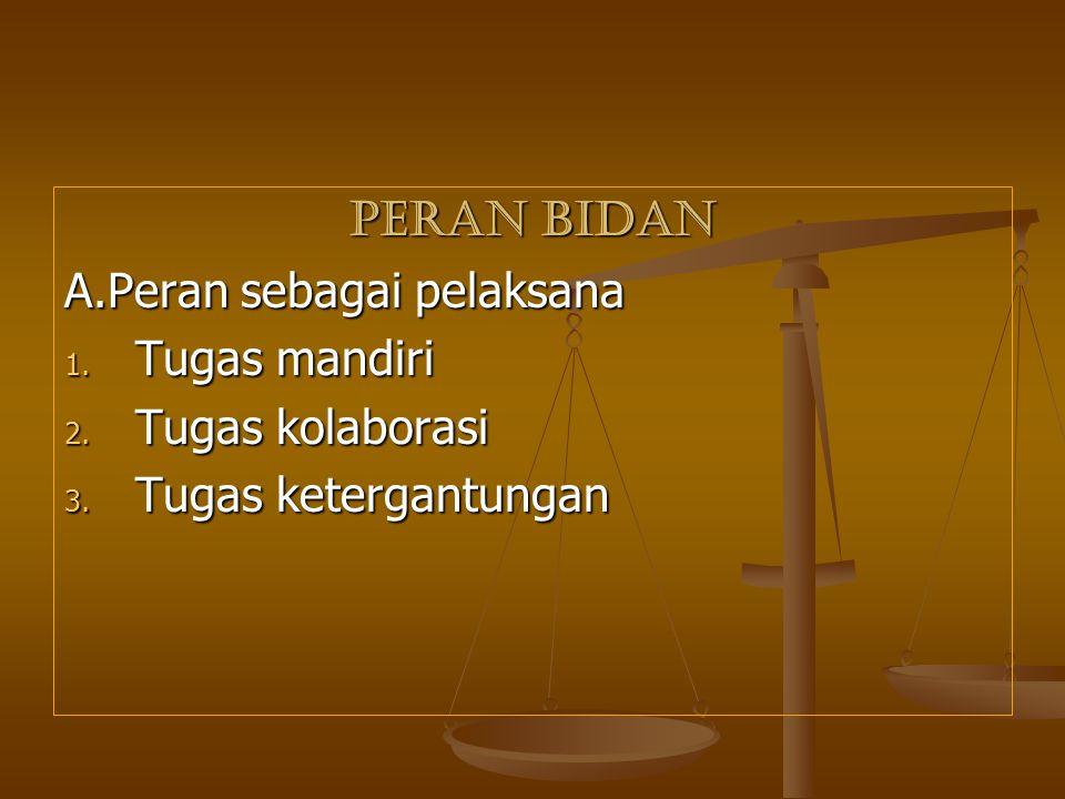 PERAN BIDAN A.Peran sebagai pelaksana Tugas mandiri Tugas kolaborasi Tugas ketergantungan