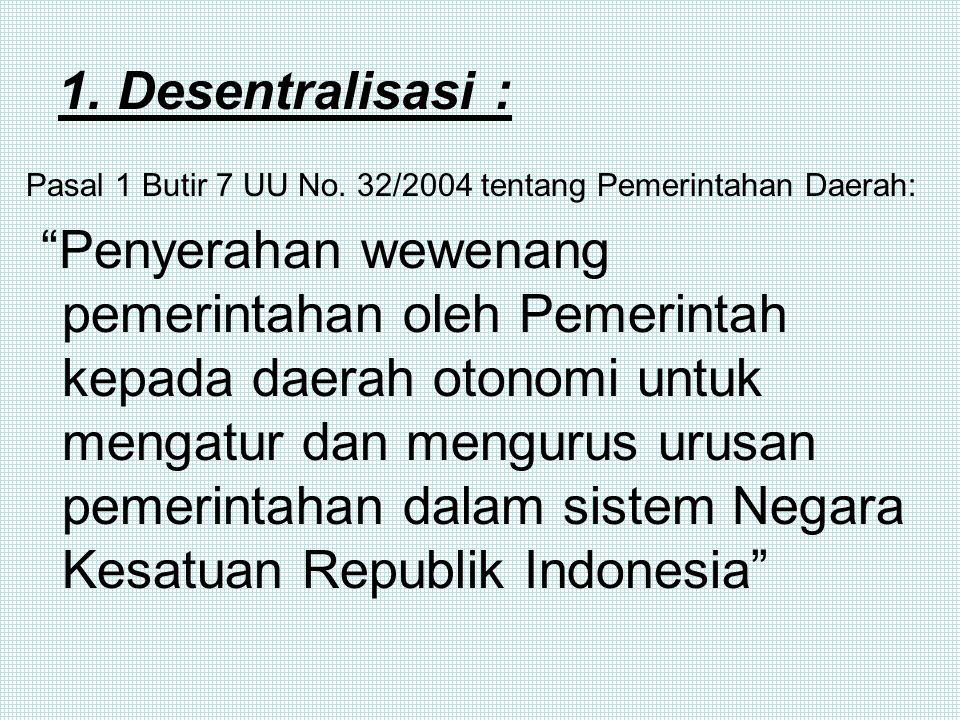 1. Desentralisasi : Pasal 1 Butir 7 UU No. 32/2004 tentang Pemerintahan Daerah: