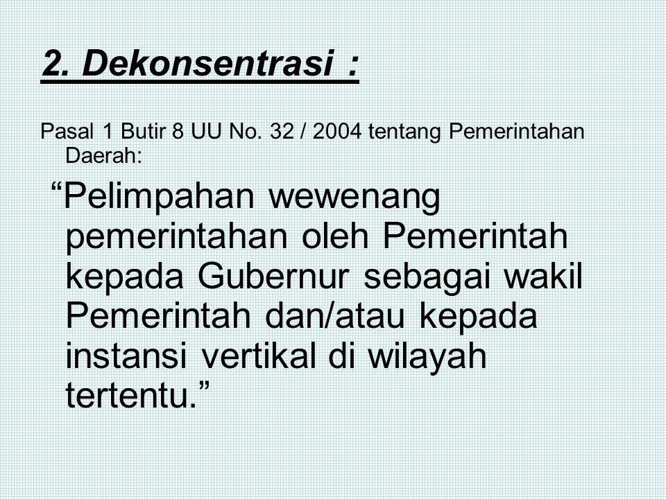 2. Dekonsentrasi : Pasal 1 Butir 8 UU No. 32 / 2004 tentang Pemerintahan Daerah: