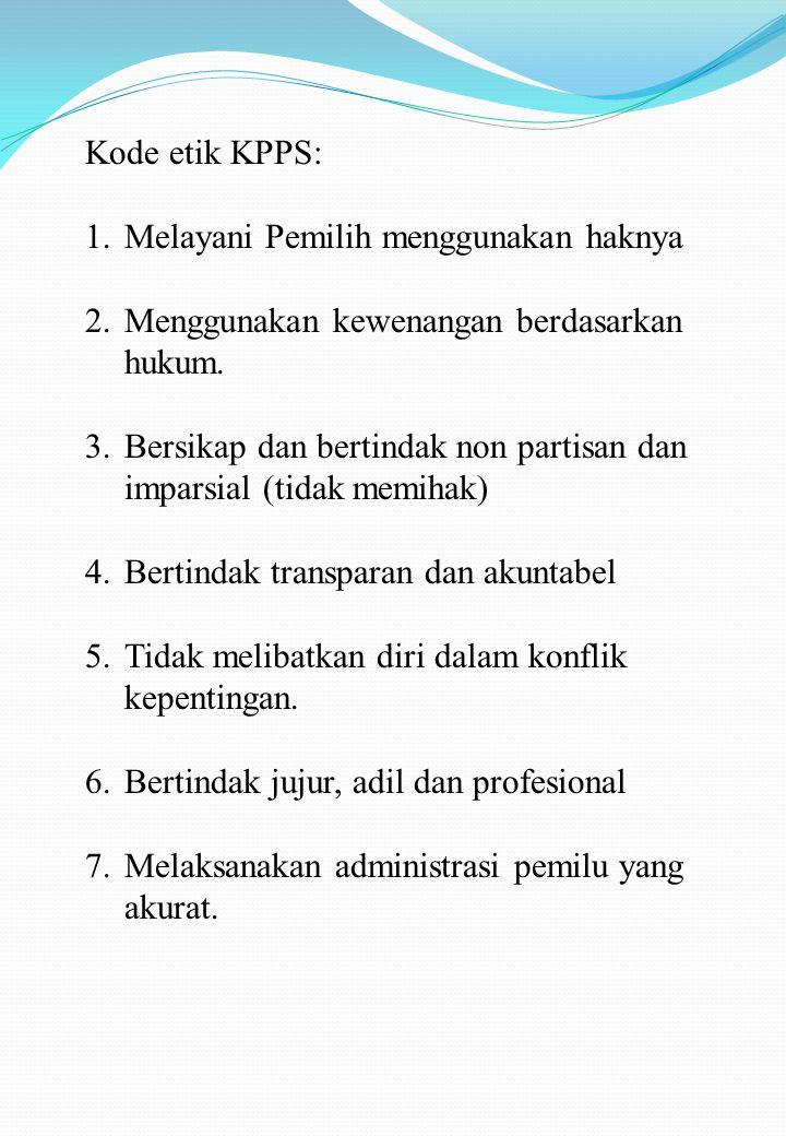 Kode etik KPPS: Melayani Pemilih menggunakan haknya. Menggunakan kewenangan berdasarkan hukum.