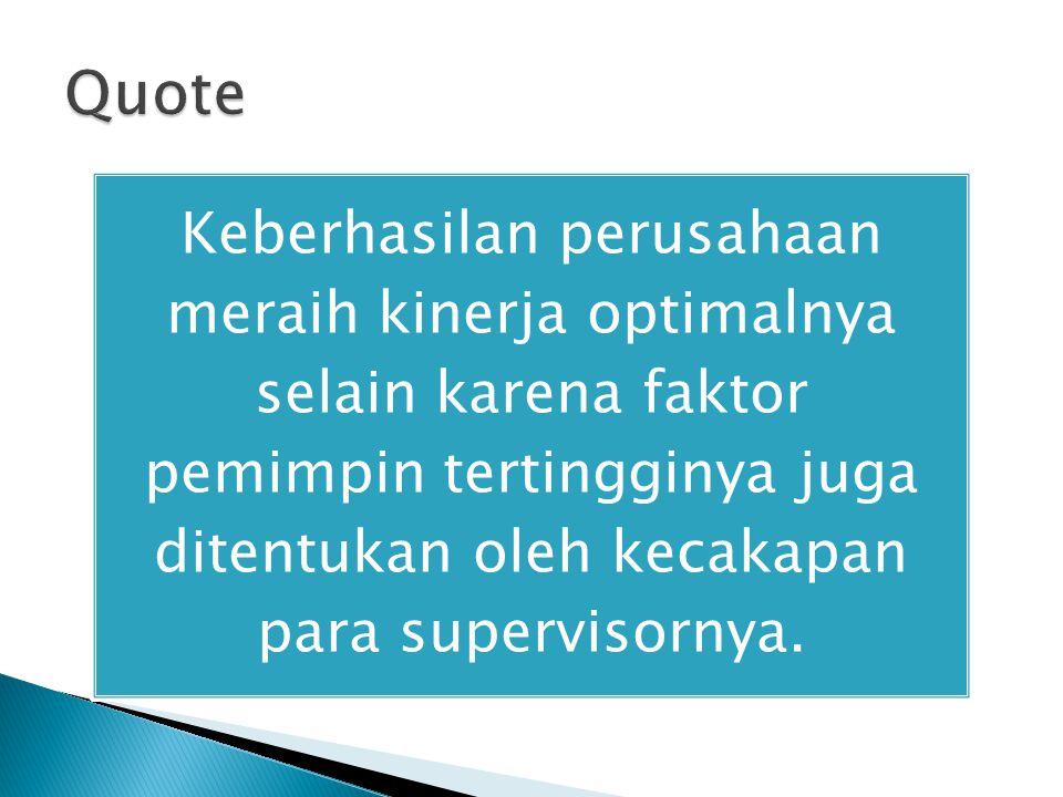 Quote Keberhasilan perusahaan meraih kinerja optimalnya selain karena faktor pemimpin tertingginya juga ditentukan oleh kecakapan para supervisornya.