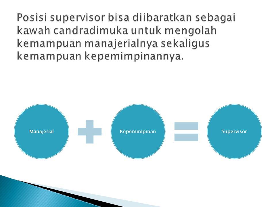 Posisi supervisor bisa diibaratkan sebagai kawah candradimuka untuk mengolah kemampuan manajerialnya sekaligus kemampuan kepemimpinannya.
