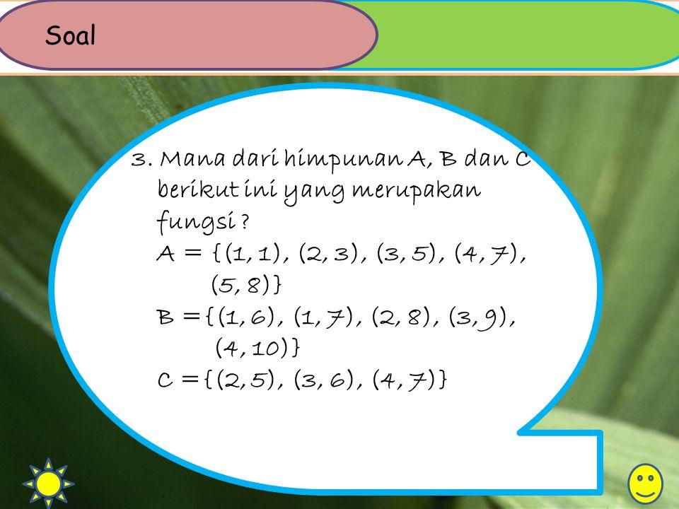 Soal 3. Mana dari himpunan A, B dan C berikut ini yang merupakan fungsi A = {(1, 1), (2, 3), (3, 5), (4, 7), (5, 8)}