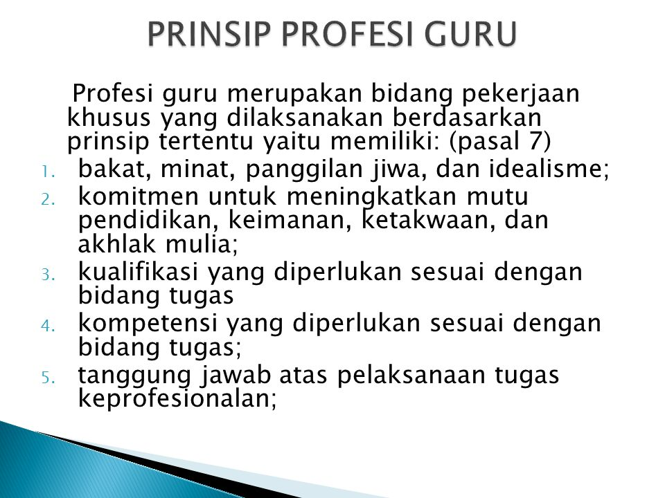 PRINSIP PROFESI GURU Profesi guru merupakan bidang pekerjaan khusus yang dilaksanakan berdasarkan prinsip tertentu yaitu memiliki: (pasal 7)