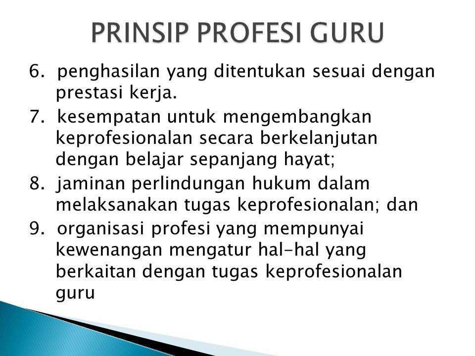 PRINSIP PROFESI GURU 6. penghasilan yang ditentukan sesuai dengan prestasi kerja.