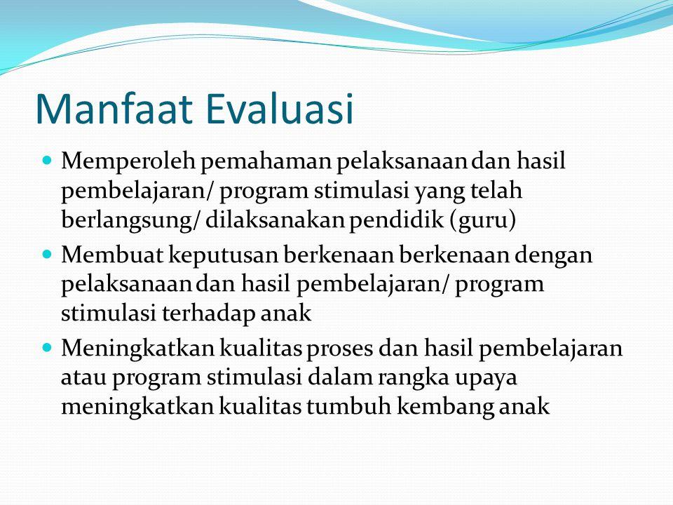 Manfaat Evaluasi Memperoleh pemahaman pelaksanaan dan hasil pembelajaran/ program stimulasi yang telah berlangsung/ dilaksanakan pendidik (guru)