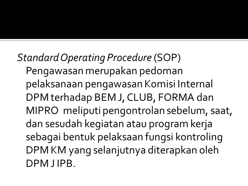 Standard Operating Procedure (SOP) Pengawasan merupakan pedoman pelaksanaan pengawasan Komisi Internal DPM terhadap BEM J, CLUB, FORMA dan MIPRO meliputi pengontrolan sebelum, saat, dan sesudah kegiatan atau program kerja sebagai bentuk pelaksaan fungsi kontroling DPM KM yang selanjutnya diterapkan oleh DPM J IPB.