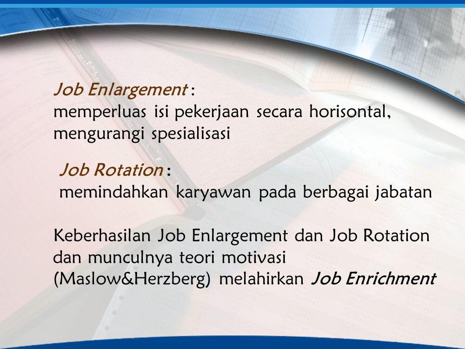Job Enlargement : memperluas isi pekerjaan secara horisontal, mengurangi spesialisasi. Job Rotation :