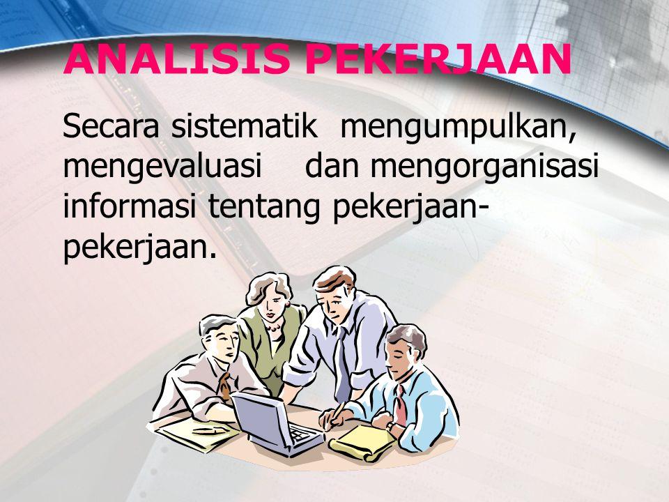 ANALISIS PEKERJAAN Secara sistematik mengumpulkan, mengevaluasi dan mengorganisasi informasi tentang pekerjaan-pekerjaan.