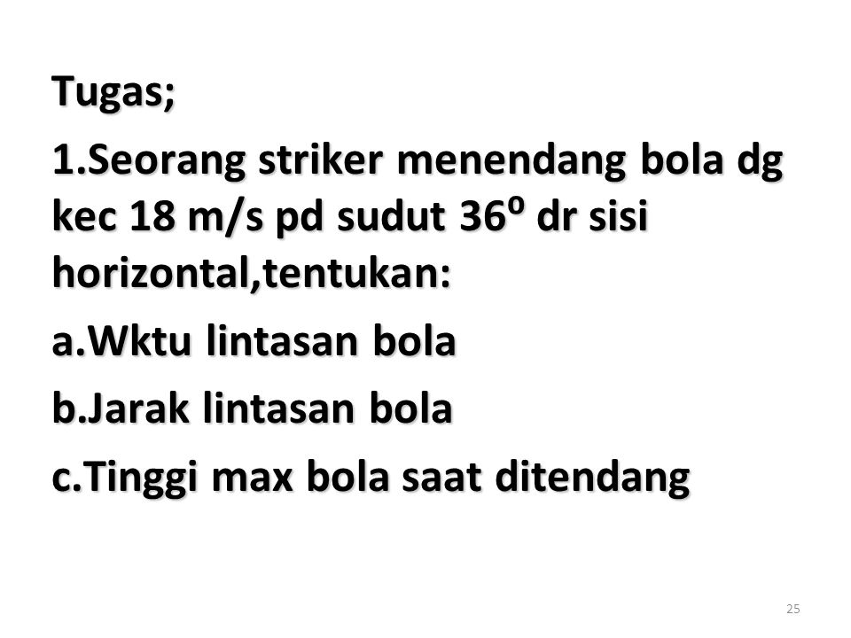 Tugas; 1.Seorang striker menendang bola dg kec 18 m/s pd sudut 36⁰ dr sisi horizontal,tentukan: a.Wktu lintasan bola.
