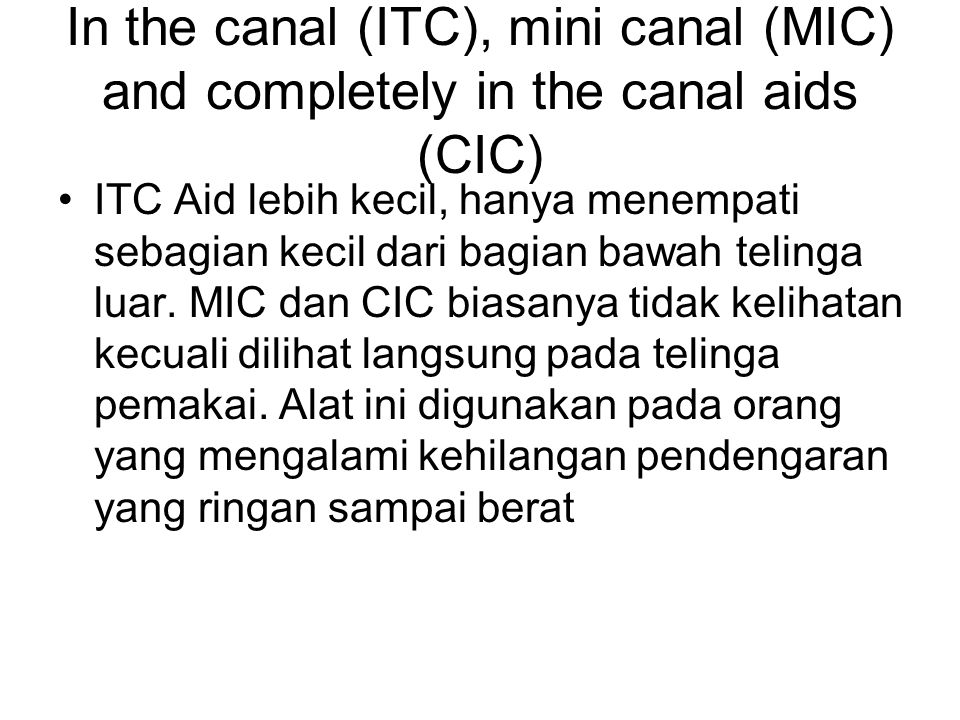 In the canal (ITC), mini canal (MIC) and completely in the canal aids (CIC)