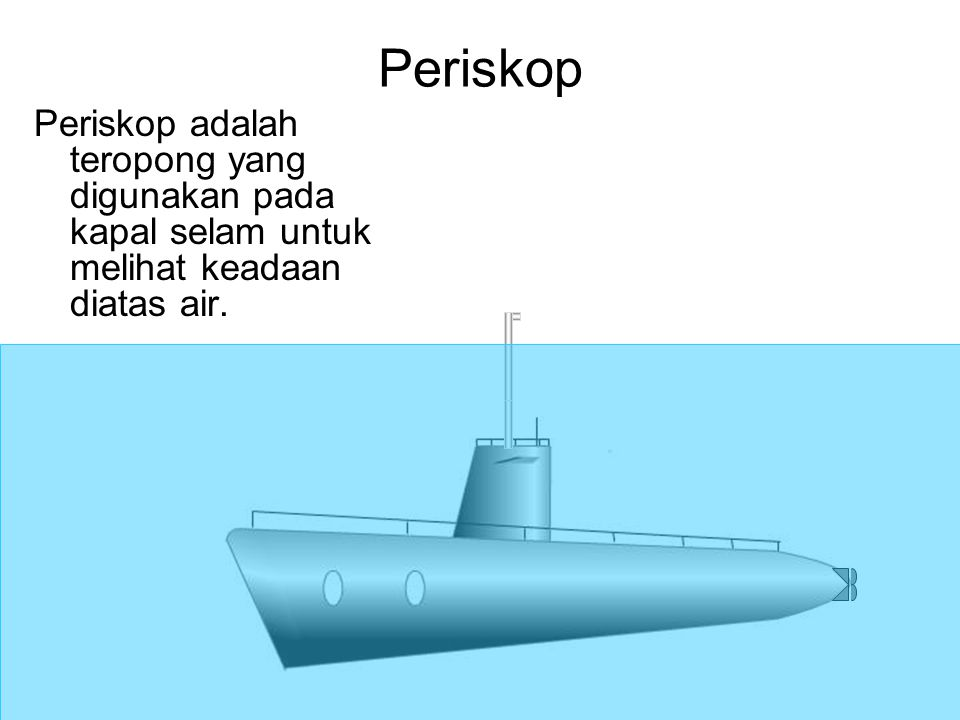 Periskop Periskop adalah teropong yang digunakan pada kapal selam untuk melihat keadaan diatas air.