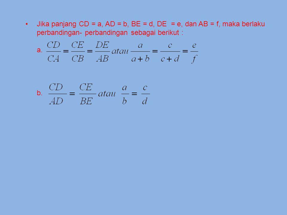 Jika panjang CD = a, AD = b, BE = d, DE = e, dan AB = f, maka berlaku perbandingan- perbandingan sebagai berikut :