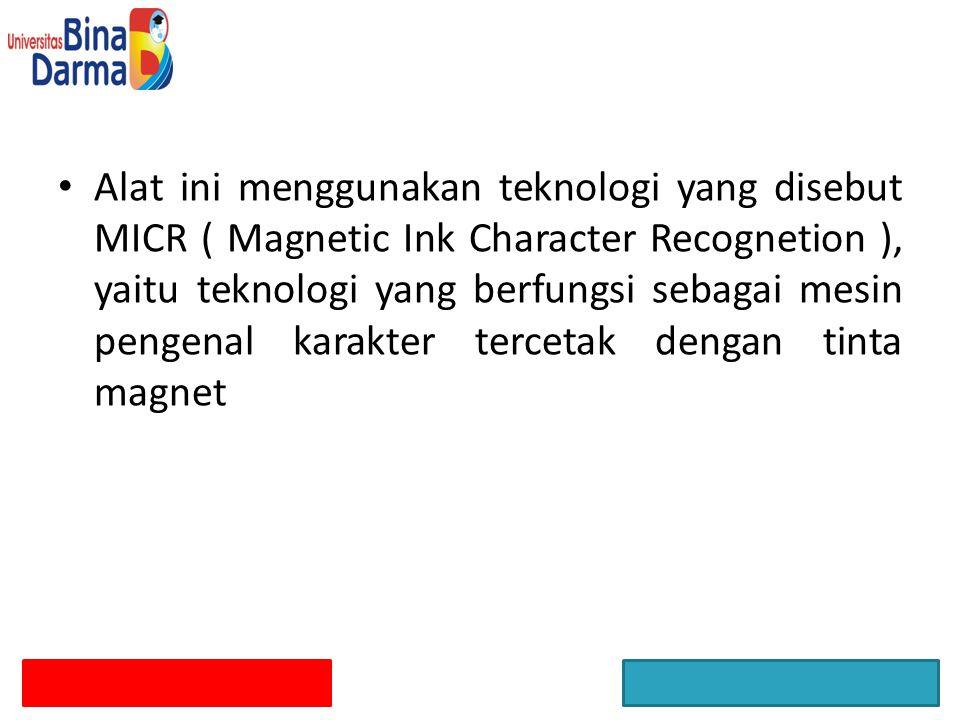 Alat ini menggunakan teknologi yang disebut MICR ( Magnetic Ink Character Recognetion ), yaitu teknologi yang berfungsi sebagai mesin pengenal karakter tercetak dengan tinta magnet