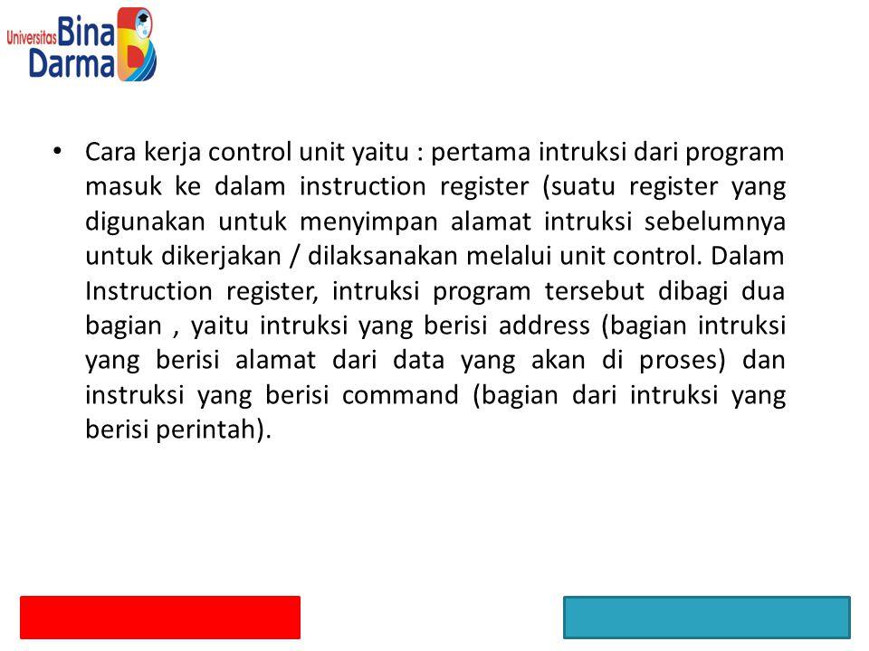 Cara kerja control unit yaitu : pertama intruksi dari program masuk ke dalam instruction register (suatu register yang digunakan untuk menyimpan alamat intruksi sebelumnya untuk dikerjakan / dilaksanakan melalui unit control.