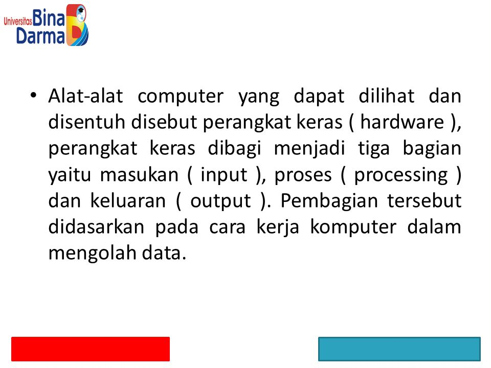 Alat-alat computer yang dapat dilihat dan disentuh disebut perangkat keras ( hardware ), perangkat keras dibagi menjadi tiga bagian yaitu masukan ( input ), proses ( processing ) dan keluaran ( output ).