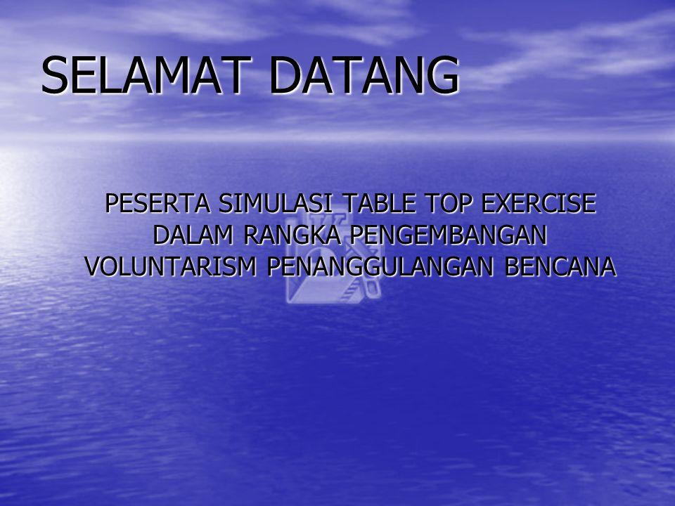 SELAMAT DATANG PESERTA SIMULASI TABLE TOP EXERCISE DALAM RANGKA PENGEMBANGAN VOLUNTARISM PENANGGULANGAN BENCANA.
