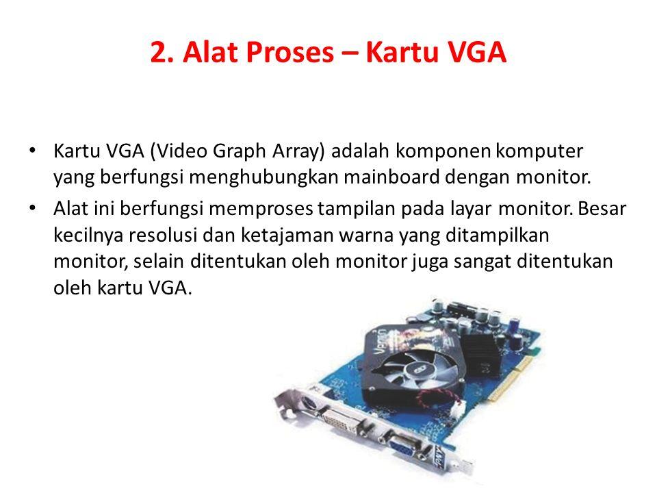 2. Alat Proses – Kartu VGA Kartu VGA (Video Graph Array) adalah komponen komputer yang berfungsi menghubungkan mainboard dengan monitor.