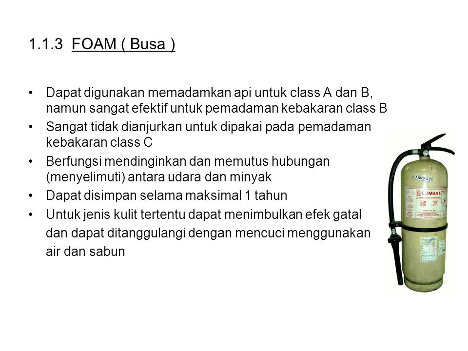 1.1.3 FOAM ( Busa ) Dapat digunakan memadamkan api untuk class A dan B, namun sangat efektif untuk pemadaman kebakaran class B.