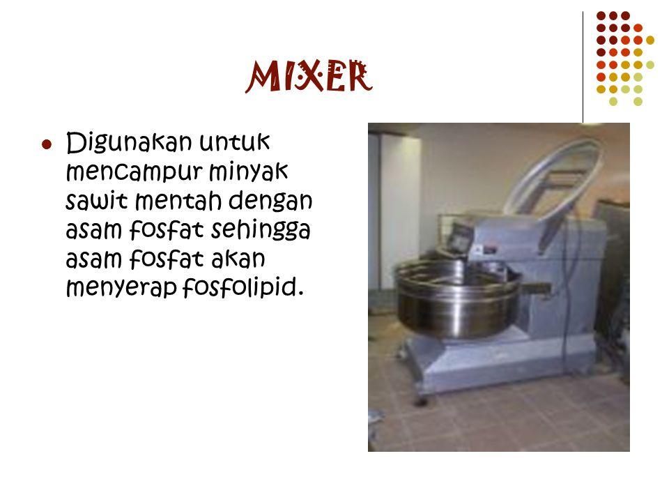 MIXER Digunakan untuk mencampur minyak sawit mentah dengan asam fosfat sehingga asam fosfat akan menyerap fosfolipid.