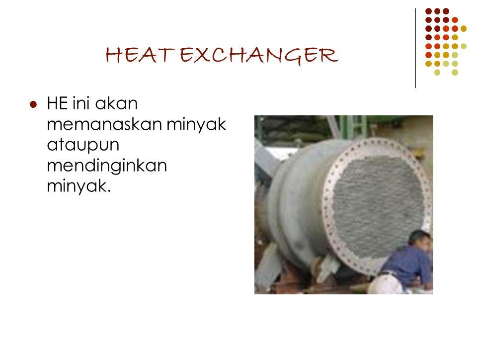 HEAT EXCHANGER HE ini akan memanaskan minyak ataupun mendinginkan minyak.