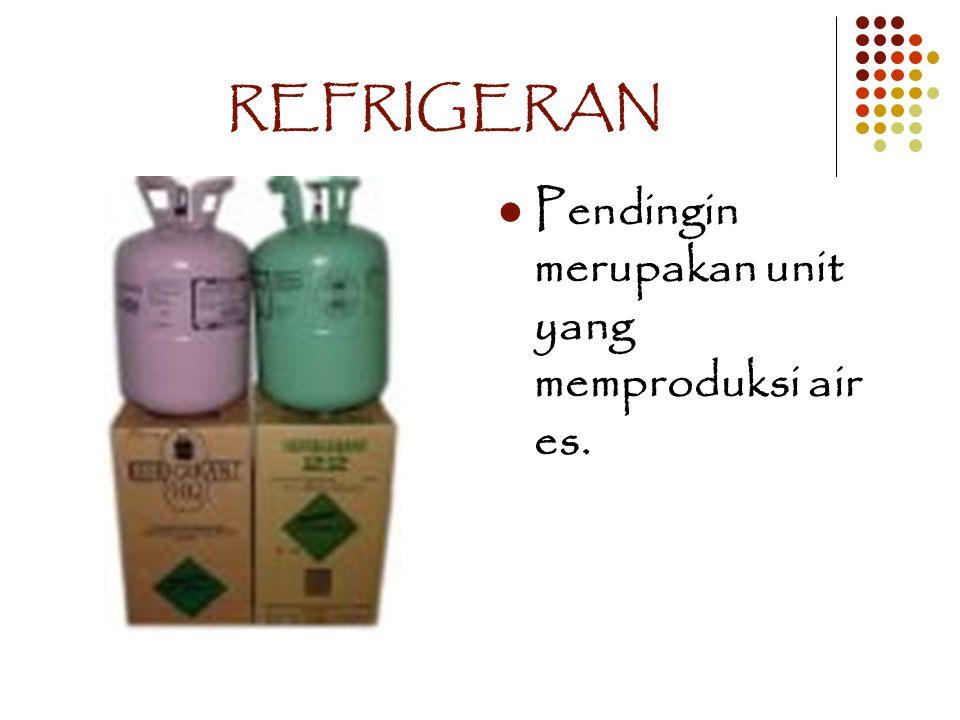 REFRIGERAN Pendingin merupakan unit yang memproduksi air es.