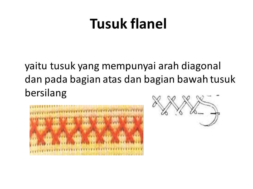 Tusuk flanel yaitu tusuk yang mempunyai arah diagonal dan pada bagian atas dan bagian bawah tusuk bersilang.