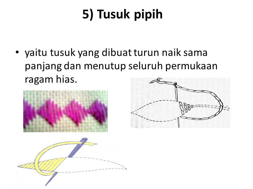 5) Tusuk pipih yaitu tusuk yang dibuat turun naik sama panjang dan menutup seluruh permukaan ragam hias.