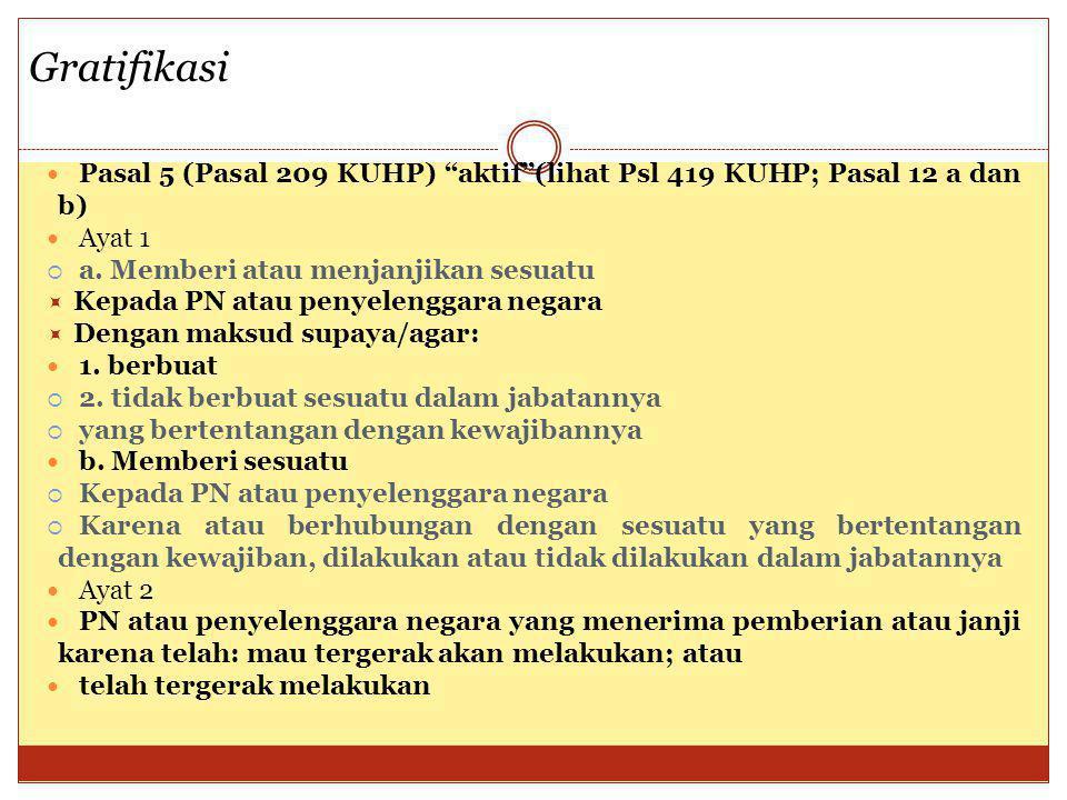 Gratifikasi Pasal 5 (Pasal 209 KUHP) aktif (lihat Psl 419 KUHP; Pasal 12 a dan b) Ayat 1. a. Memberi atau menjanjikan sesuatu.