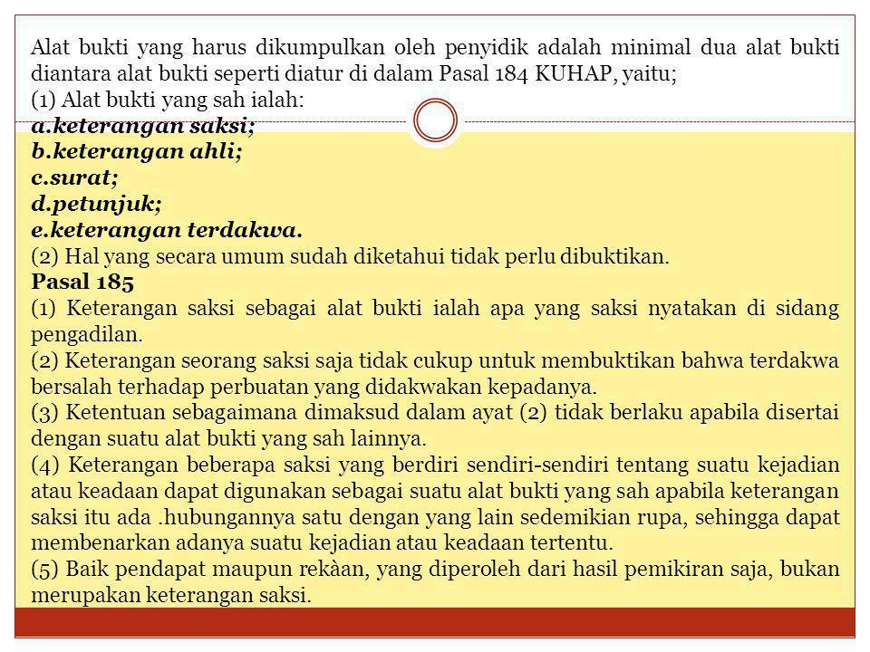 Alat bukti yang harus dikumpulkan oleh penyidik adalah minimal dua alat bukti diantara alat bukti seperti diatur di dalam Pasal 184 KUHAP, yaitu;