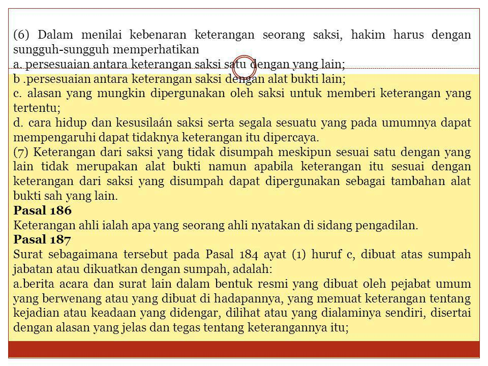 (6) Dalam menilai kebenaran keterangan seorang saksi, hakim harus dengan sungguh-sungguh memperhatikan