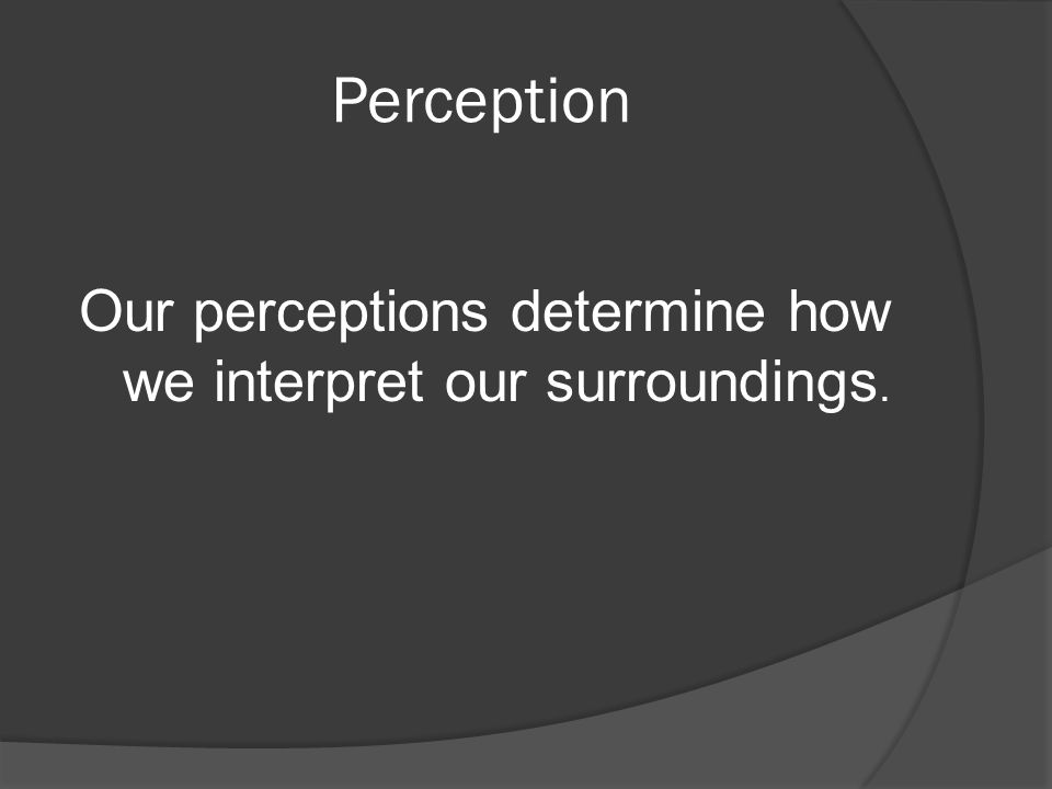Our perceptions determine how we interpret our surroundings.