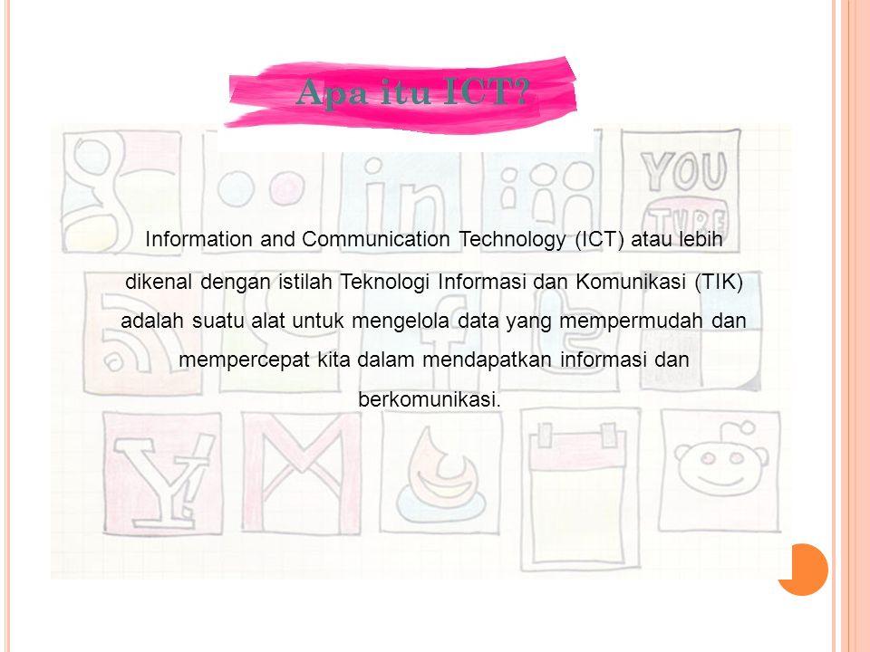 Information and Communication Technology (ICT) atau lebih dikenal dengan istilah Teknologi Informasi dan Komunikasi (TIK) adalah suatu alat untuk mengelola data yang mempermudah dan mempercepat kita dalam mendapatkan informasi dan berkomunikasi.