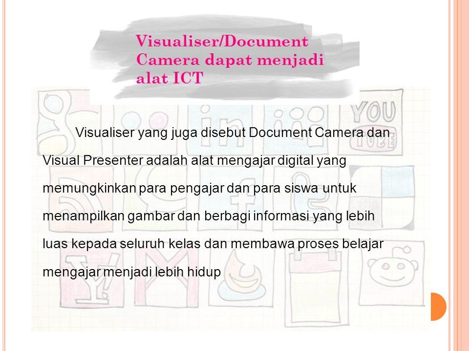 Visualiser yang juga disebut Document Camera dan Visual Presenter adalah alat mengajar digital yang memungkinkan para pengajar dan para siswa untuk menampilkan gambar dan berbagi informasi yang lebih luas kepada seluruh kelas dan membawa proses belajar mengajar menjadi lebih hidup
