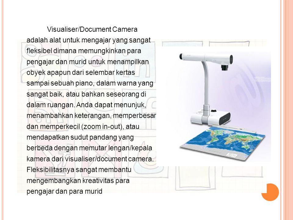 Visualiser/Document Camera adalah alat untuk mengajar yang sangat fleksibel dimana memungkinkan para pengajar dan murid untuk menampilkan obyek apapun dari selembar kertas sampai sebuah piano, dalam warna yang sangat baik, atau bahkan seseorang di dalam ruangan.