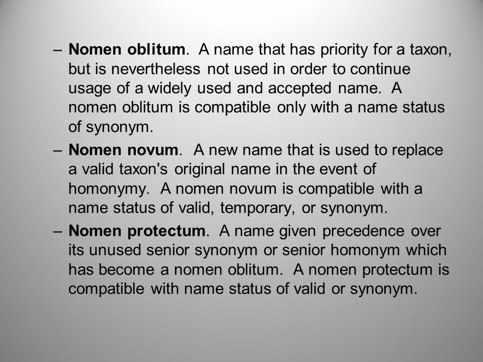 Nomen oblitum. A name that has priority for a taxon, but is nevertheless not used in order to continue usage of a widely used and accepted name. A nomen oblitum is compatible only with a name status of synonym.